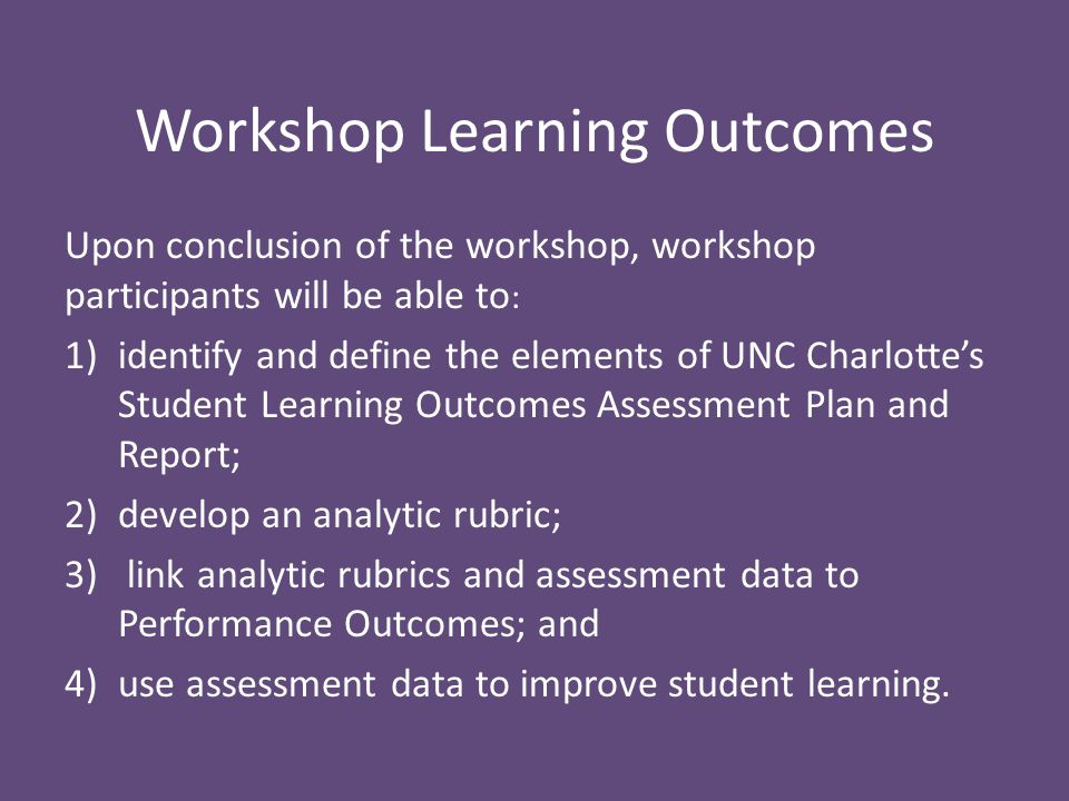 Workshop Learning Outcomes Upon conclusion of the workshop, workshop participants will be able to : 1)identify and define the elements of UNC Charlotte's Student Learning Outcomes Assessment Plan and Report; 2)develop an analytic rubric; 3) link analytic rubrics and assessment data to Performance Outcomes; and 4)use assessment data to improve student learning.