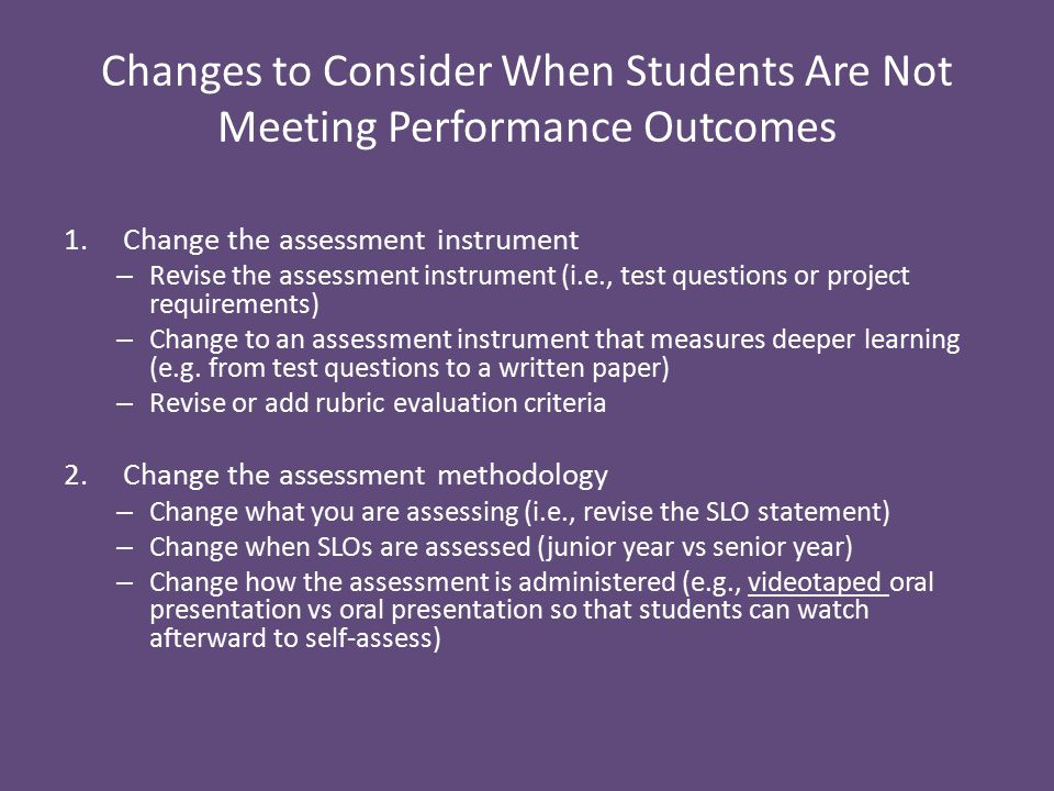 Changes to Consider When Students Are Not Meeting Performance Outcomes 1.Change the assessment instrument – Revise the assessment instrument (i.e., test questions or project requirements) – Change to an assessment instrument that measures deeper learning (e.g.