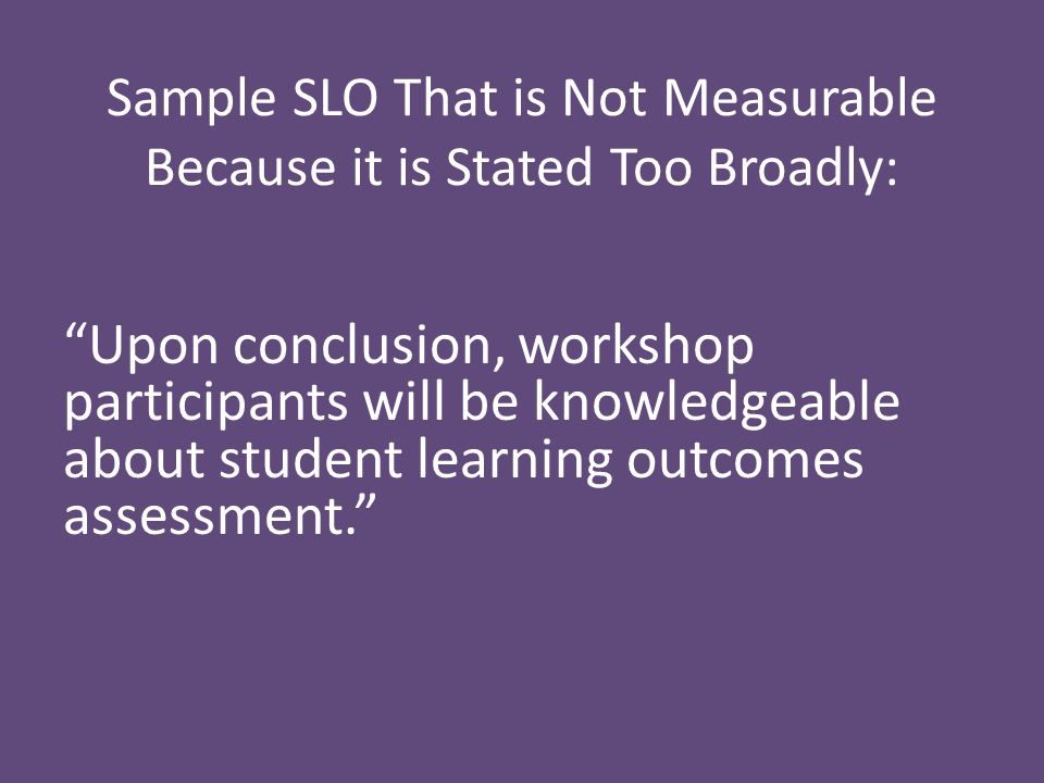 Sample SLO That is Not Measurable Because it is Stated Too Broadly: Upon conclusion, workshop participants will be knowledgeable about student learning outcomes assessment.