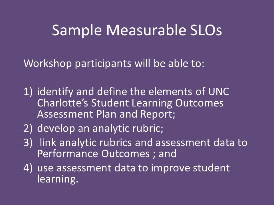 Sample Measurable SLOs Workshop participants will be able to: 1)identify and define the elements of UNC Charlotte's Student Learning Outcomes Assessment Plan and Report; 2)develop an analytic rubric; 3) link analytic rubrics and assessment data to Performance Outcomes ; and 4)use assessment data to improve student learning.