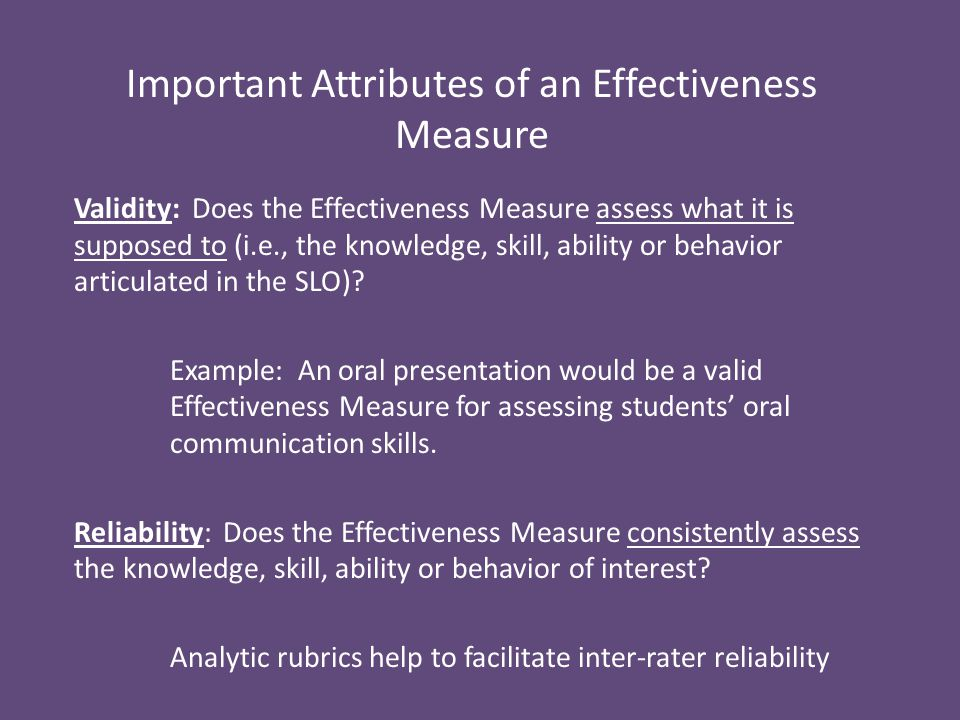 Important Attributes of an Effectiveness Measure Validity: Does the Effectiveness Measure assess what it is supposed to (i.e., the knowledge, skill, ability or behavior articulated in the SLO).