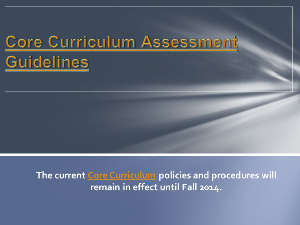The current Core Curriculum policies and procedures will remain in effect until Fall 2014.Core Curriculum
