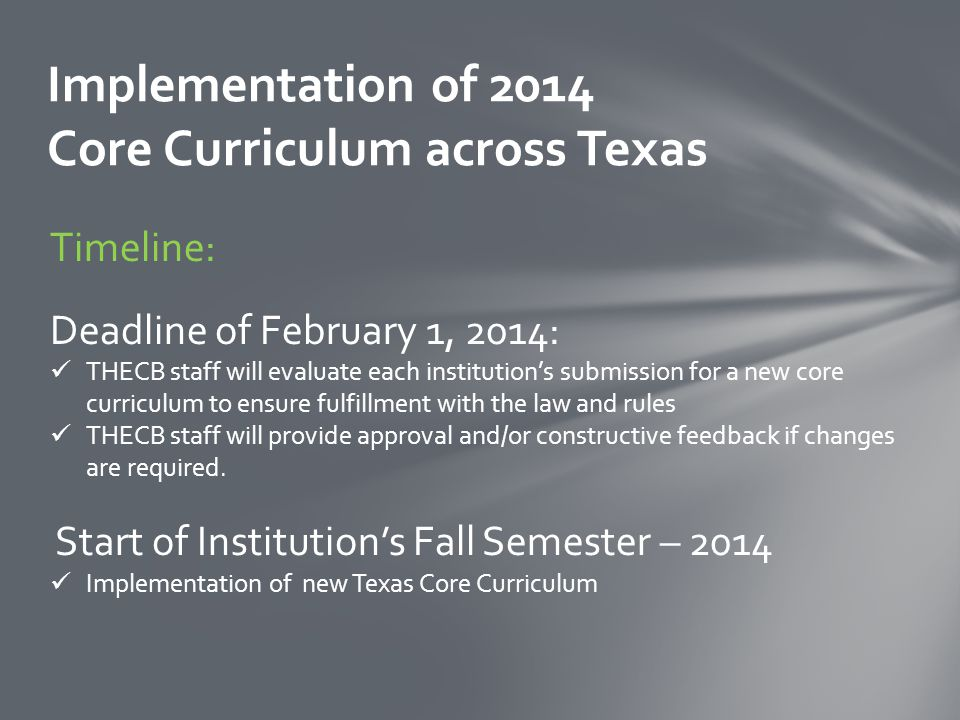 Implementation of 2014 Core Curriculum across Texas Timeline: Deadline of February 1, 2014: THECB staff will evaluate each institution's submission for a new core curriculum to ensure fulfillment with the law and rules THECB staff will provide approval and/or constructive feedback if changes are required.