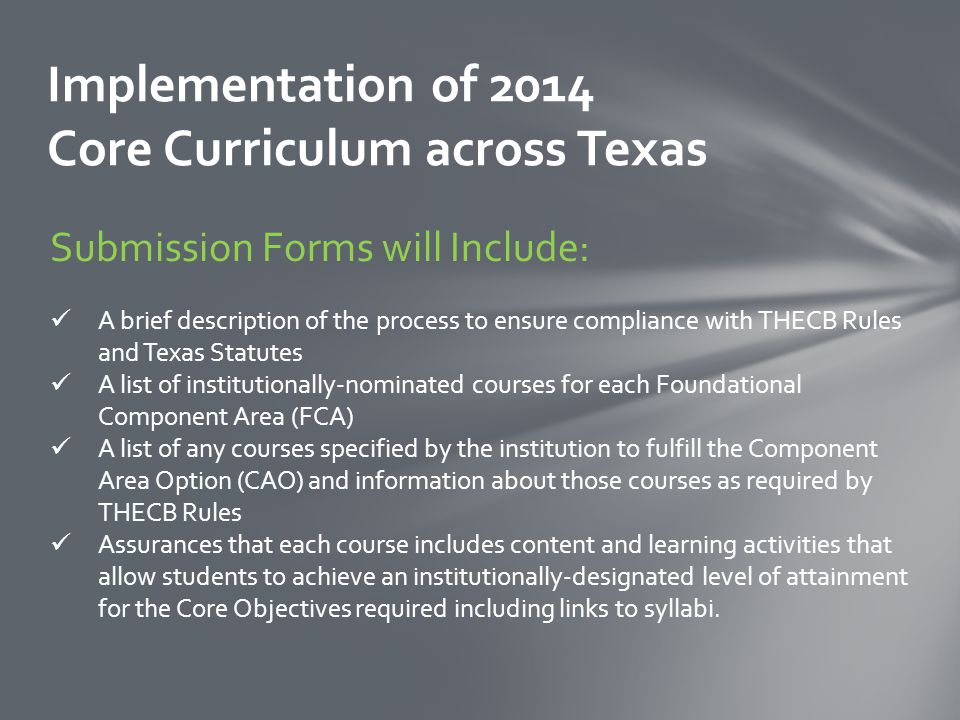 Implementation of 2014 Core Curriculum across Texas Submission Forms will Include: A brief description of the process to ensure compliance with THECB Rules and Texas Statutes A list of institutionally-nominated courses for each Foundational Component Area (FCA) A list of any courses specified by the institution to fulfill the Component Area Option (CAO) and information about those courses as required by THECB Rules Assurances that each course includes content and learning activities that allow students to achieve an institutionally-designated level of attainment for the Core Objectives required including links to syllabi.