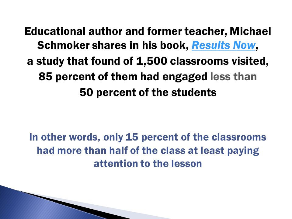 Educational author and former teacher, Michael Schmoker shares in his book, Results Now,Results Now a study that found of 1,500 classrooms visited, 85 percent of them had engaged less than 50 percent of the students In other words, only 15 percent of the classrooms had more than half of the class at least paying attention to the lesson