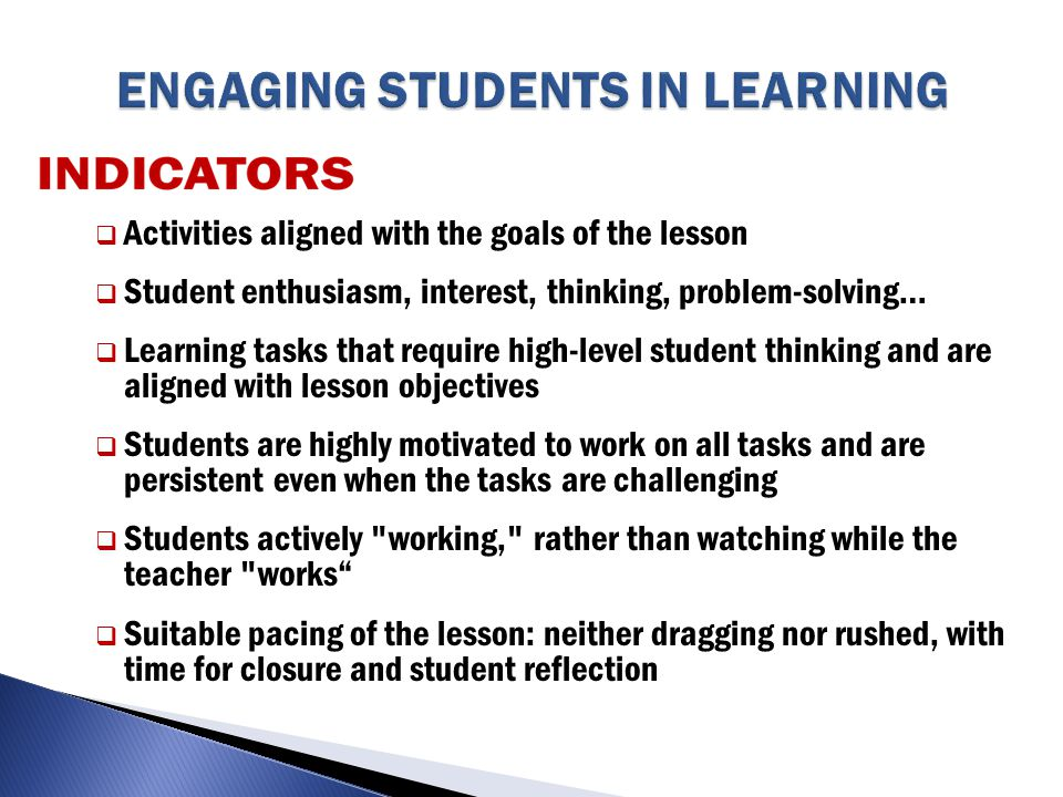  Activities aligned with the goals of the lesson  Student enthusiasm, interest, thinking, problem-solving…  Learning tasks that require high-level student thinking and are aligned with lesson objectives  Students are highly motivated to work on all tasks and are persistent even when the tasks are challenging  Students actively working, rather than watching while the teacher works  Suitable pacing of the lesson: neither dragging nor rushed, with time for closure and student reflection