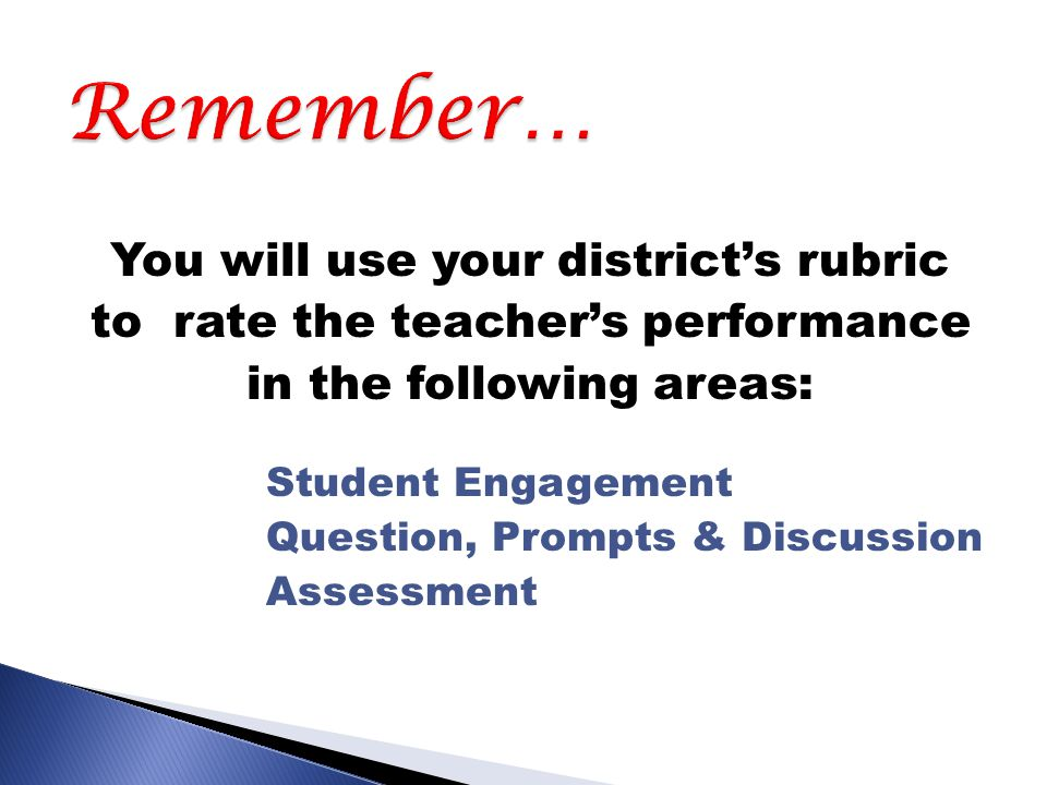 You will use your district's rubric to rate the teacher's performance in the following areas: Student Engagement Question, Prompts & Discussion Assessment