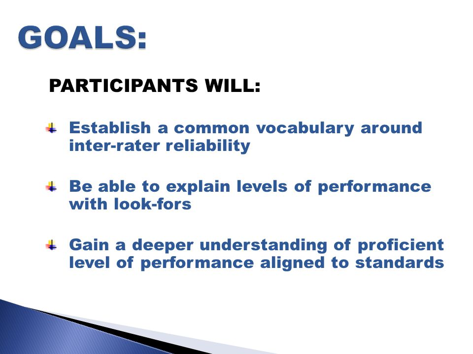 PARTICIPANTS WILL: Establish a common vocabulary around inter-rater reliability Be able to explain levels of performance with look-fors Gain a deeper understanding of proficient level of performance aligned to standards