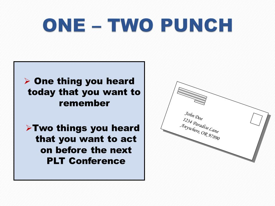  One thing you heard today that you want to remember  Two things you heard that you want to act on before the next PLT Conference John Doe 1234 Paradise Lane Anywhere, OR 97890