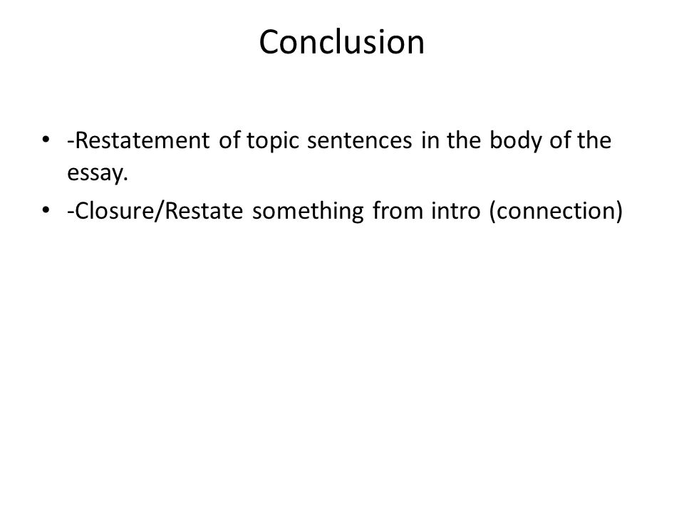 Conclusion -Restatement of topic sentences in the body of the essay.