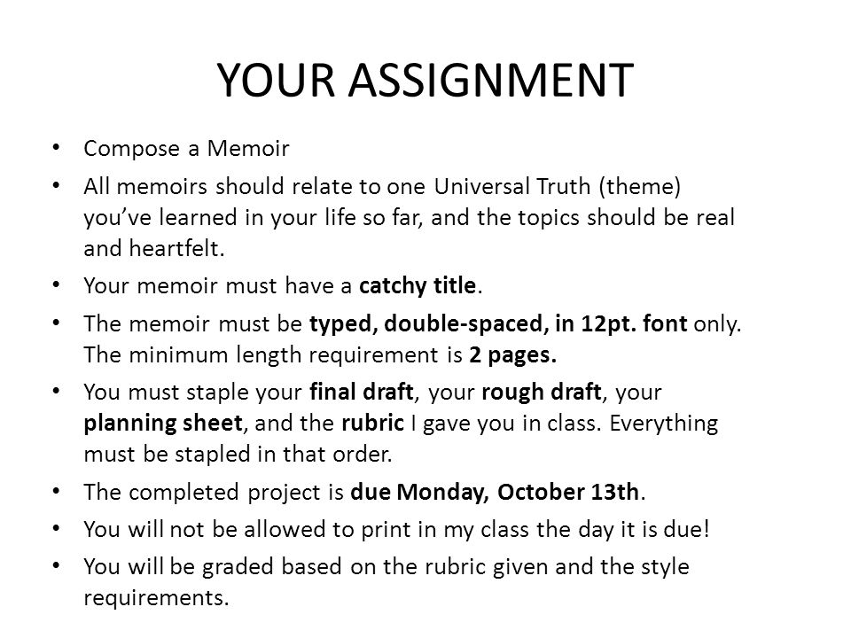 YOUR ASSIGNMENT Compose a Memoir All memoirs should relate to one Universal Truth (theme) you've learned in your life so far, and the topics should be real and heartfelt.