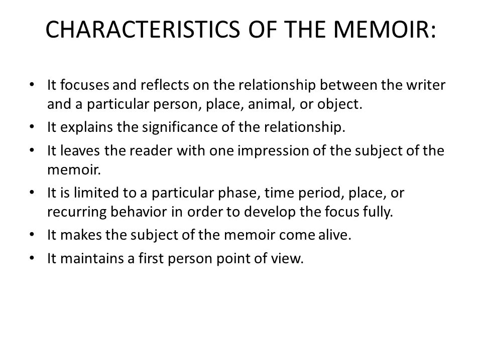 CHARACTERISTICS OF THE MEMOIR: It focuses and reflects on the relationship between the writer and a particular person, place, animal, or object.