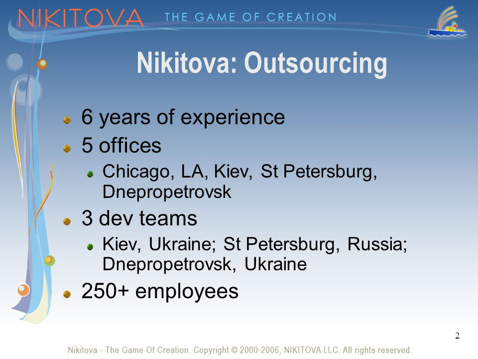 2 Nikitova: Outsourcing 6 years of experience 5 offices Chicago, LA, Kiev, St Petersburg, Dnepropetrovsk 3 dev teams Kiev, Ukraine; St Petersburg, Russia; Dnepropetrovsk, Ukraine 250+ employees