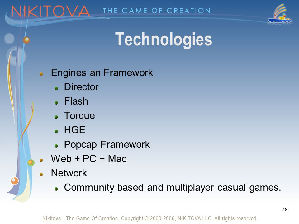 28 Technologies Engines an Framework Director Flash Torque HGE Popcap Framework Web + PC + Mac Network Community based and multiplayer casual games.