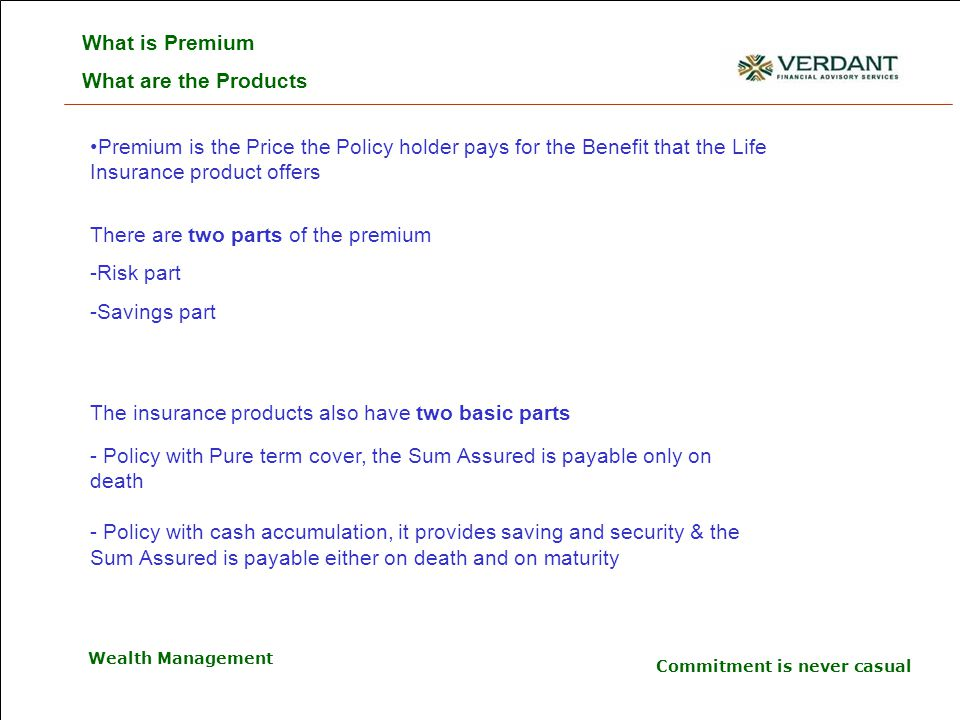 Commitment is never casual Wealth Management Premium is the Price the Policy holder pays for the Benefit that the Life Insurance product offers What is Premium What are the Products There are two parts of the premium -Risk part -Savings part The insurance products also have two basic parts - Policy with Pure term cover, the Sum Assured is payable only on death - Policy with cash accumulation, it provides saving and security & the Sum Assured is payable either on death and on maturity