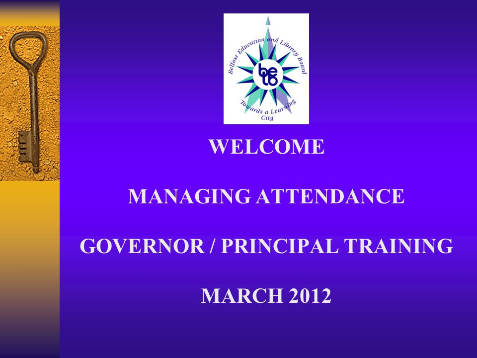 WELCOME MANAGING ATTENDANCE GOVERNOR / PRINCIPAL TRAINING MARCH 2012