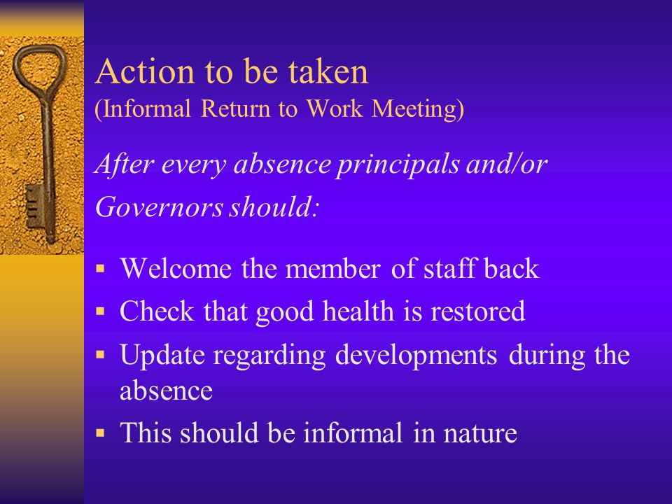 Action to be taken (Informal Return to Work Meeting) After every absence principals and/or Governors should:  Welcome the member of staff back  Check that good health is restored  Update regarding developments during the absence  This should be informal in nature