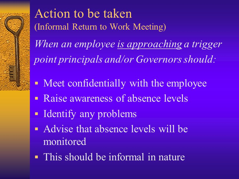 Action to be taken (Informal Return to Work Meeting) When an employee is approaching a trigger point principals and/or Governors should:  Meet confidentially with the employee  Raise awareness of absence levels  Identify any problems  Advise that absence levels will be monitored  This should be informal in nature