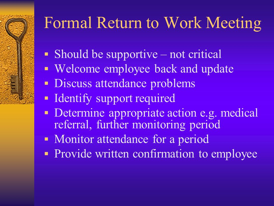 Formal Return to Work Meeting  Should be supportive – not critical  Welcome employee back and update  Discuss attendance problems  Identify support required  Determine appropriate action e.g.