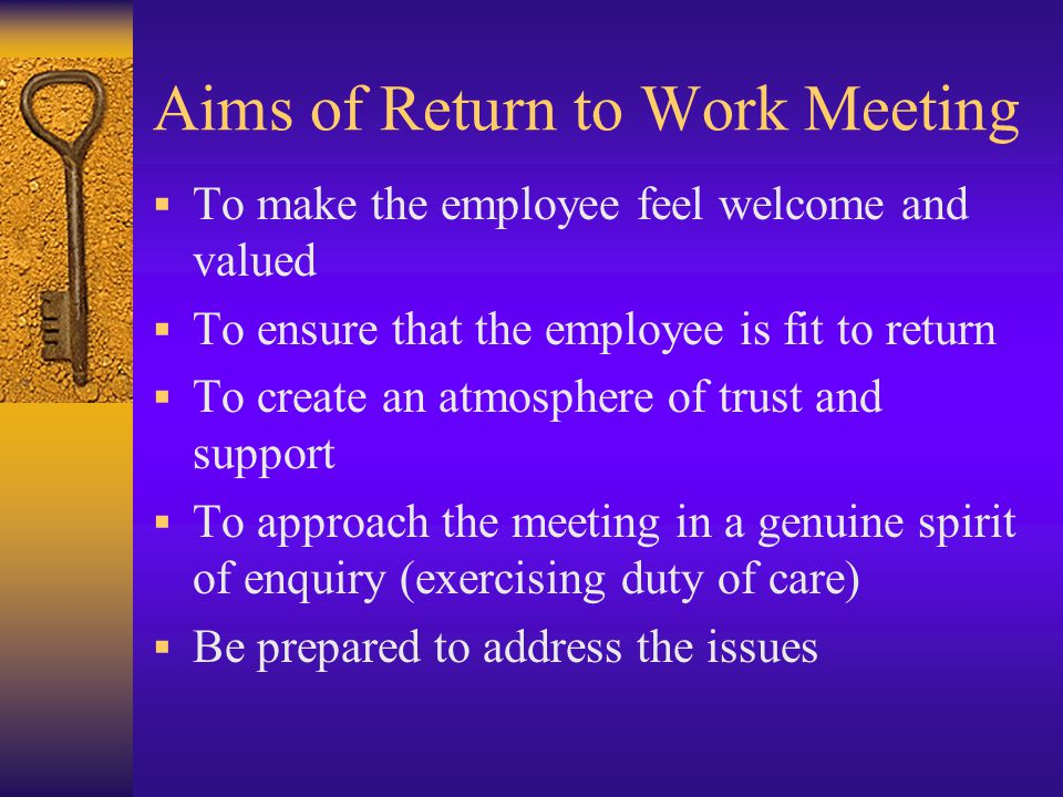 Aims of Return to Work Meeting  To make the employee feel welcome and valued  To ensure that the employee is fit to return  To create an atmosphere of trust and support  To approach the meeting in a genuine spirit of enquiry (exercising duty of care)  Be prepared to address the issues
