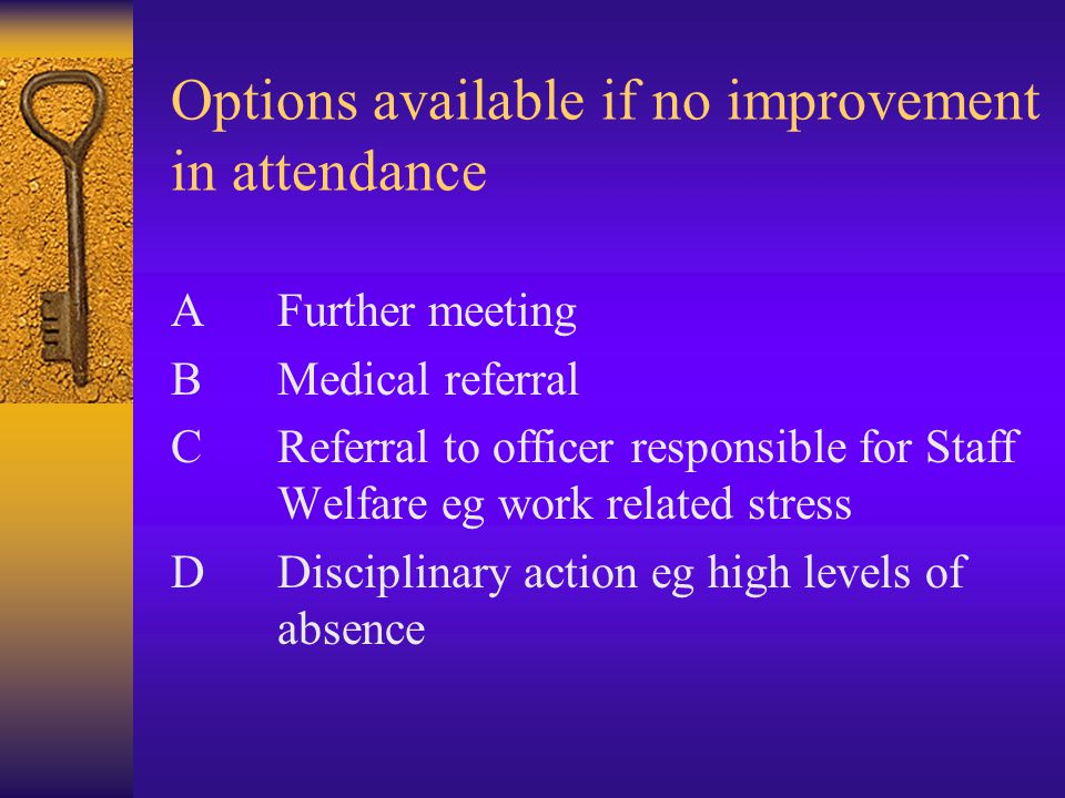Options available if no improvement in attendance AFurther meeting BMedical referral CReferral to officer responsible for Staff Welfare eg work related stress DDisciplinary action eg high levels of absence