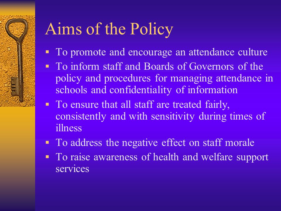 Aims of the Policy  To promote and encourage an attendance culture  To inform staff and Boards of Governors of the policy and procedures for managing attendance in schools and confidentiality of information  To ensure that all staff are treated fairly, consistently and with sensitivity during times of illness  To address the negative effect on staff morale  To raise awareness of health and welfare support services