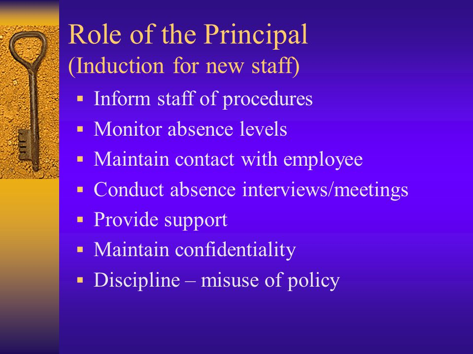 Role of the Principal (Induction for new staff)  Inform staff of procedures  Monitor absence levels  Maintain contact with employee  Conduct absence interviews/meetings  Provide support  Maintain confidentiality  Discipline – misuse of policy