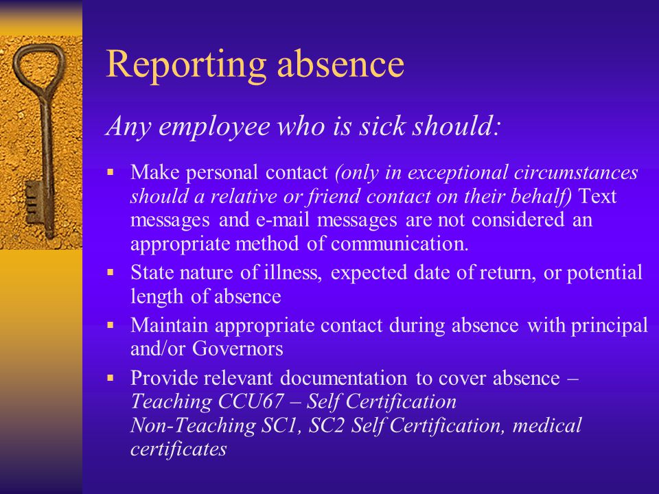 Reporting absence Any employee who is sick should:  Make personal contact (only in exceptional circumstances should a relative or friend contact on their behalf) Text messages and  messages are not considered an appropriate method of communication.