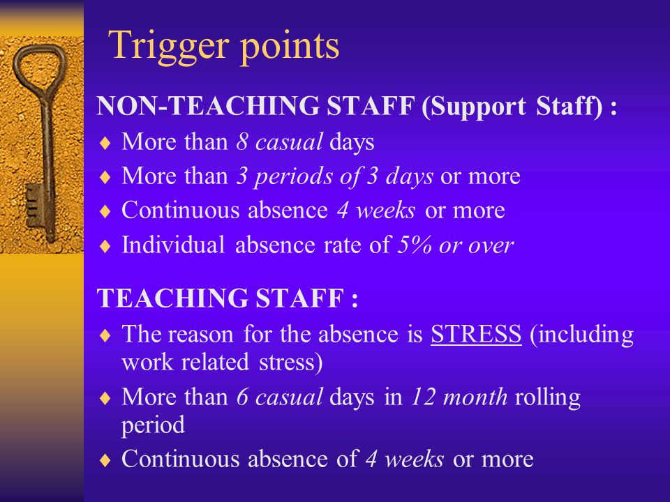 Trigger points NON-TEACHING STAFF (Support Staff) :  More than 8 casual days  More than 3 periods of 3 days or more  Continuous absence 4 weeks or more  Individual absence rate of 5% or over TEACHING STAFF :  The reason for the absence is STRESS (including work related stress)  More than 6 casual days in 12 month rolling period  Continuous absence of 4 weeks or more