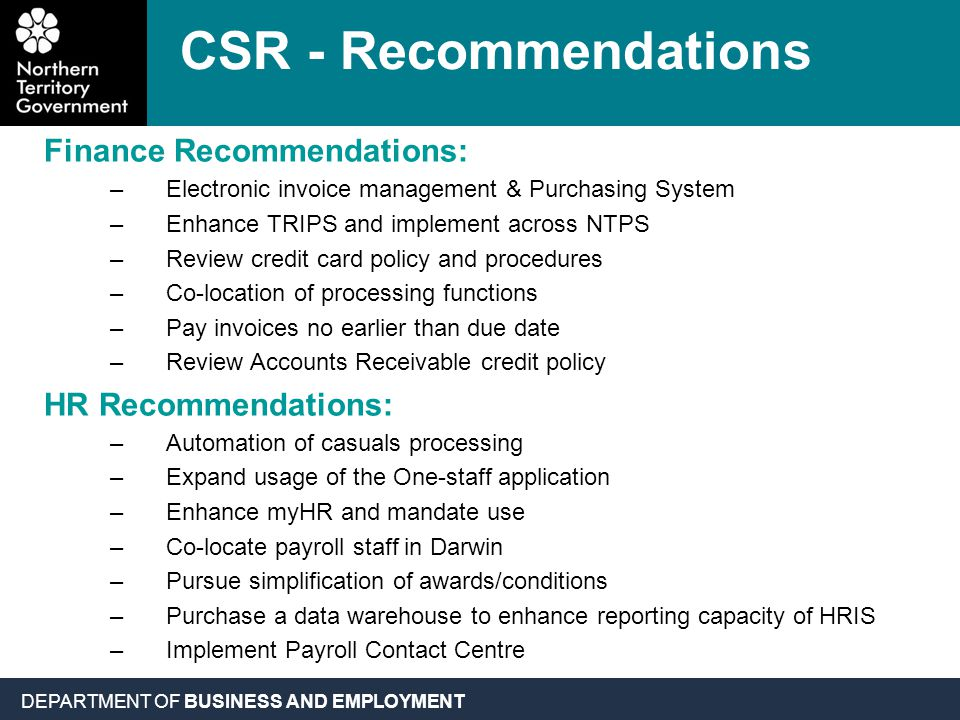 DEPARTMENT OF BUSINESS AND EMPLOYMENT CSR - Recommendations Finance Recommendations: –Electronic invoice management & Purchasing System –Enhance TRIPS and implement across NTPS –Review credit card policy and procedures –Co-location of processing functions –Pay invoices no earlier than due date –Review Accounts Receivable credit policy HR Recommendations: –Automation of casuals processing –Expand usage of the One-staff application –Enhance myHR and mandate use –Co-locate payroll staff in Darwin –Pursue simplification of awards/conditions –Purchase a data warehouse to enhance reporting capacity of HRIS –Implement Payroll Contact Centre
