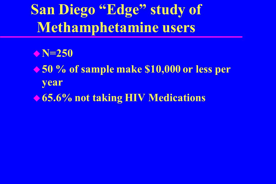 San Diego Edge study of Methamphetamine users  N=250  50 % of sample make $10,000 or less per year  65.6% not taking HIV Medications