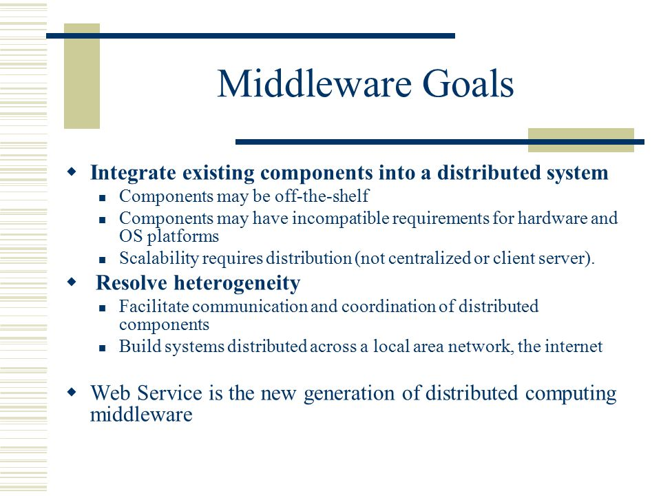 Middleware Goals  Integrate existing components into a distributed system Components may be off-the-shelf Components may have incompatible requirements for hardware and OS platforms Scalability requires distribution (not centralized or client server).