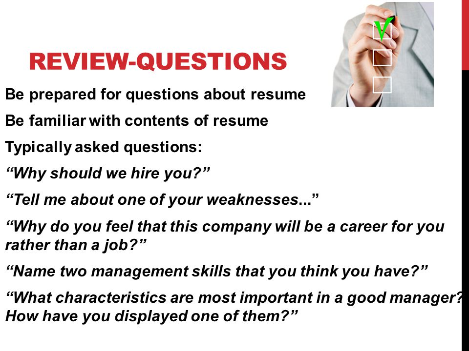 REVIEW-QUESTIONS Be prepared for questions about resume Be familiar with contents of resume Typically asked questions: Why should we hire you Tell me about one of your weaknesses... Why do you feel that this company will be a career for you rather than a job Name two management skills that you think you have What characteristics are most important in a good manager.