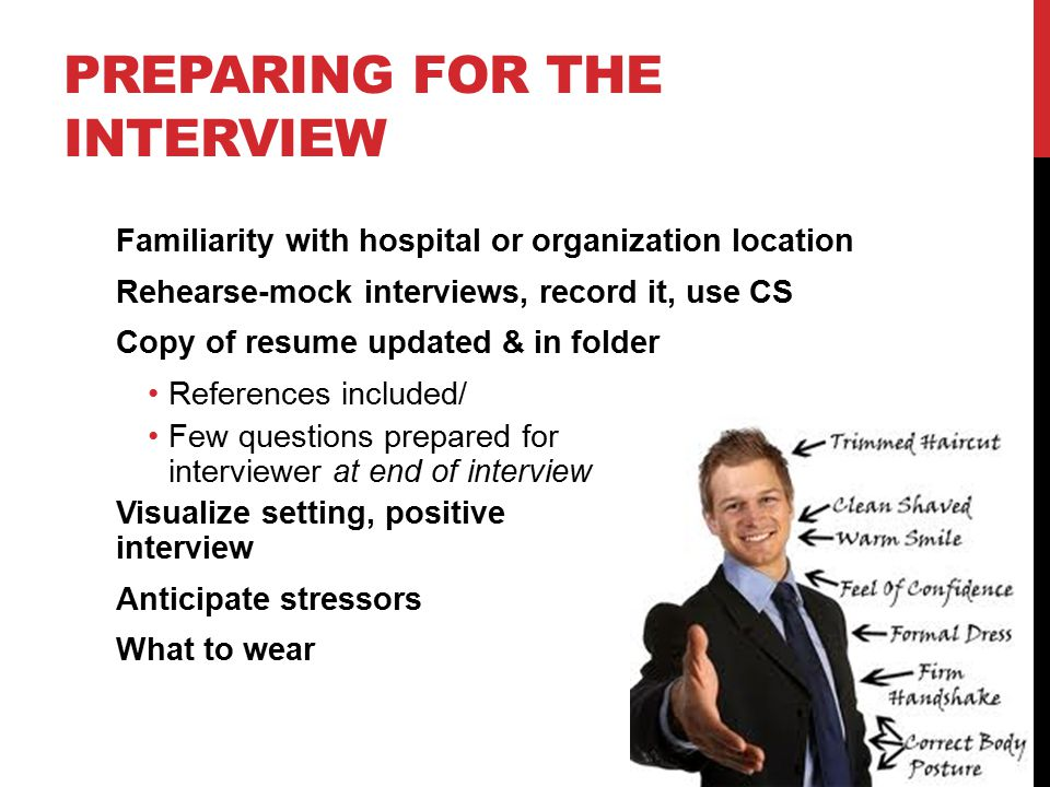 PREPARING FOR THE INTERVIEW Familiarity with hospital or organization location Rehearse-mock interviews, record it, use CS Copy of resume updated & in folder References included/ Few questions prepared for interviewer at end of interview Visualize setting, positive interview Anticipate stressors What to wear