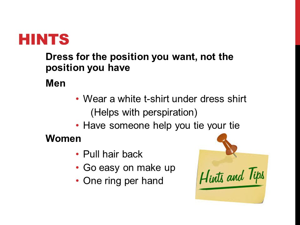 HINTS Dress for the position you want, not the position you have Men Wear a white t-shirt under dress shirt (Helps with perspiration) Have someone help you tie your tie Women Pull hair back Go easy on make up One ring per hand