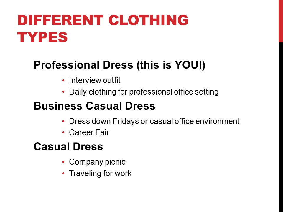 DIFFERENT CLOTHING TYPES Professional Dress (this is YOU!) Interview outfit Daily clothing for professional office setting Business Casual Dress Dress down Fridays or casual office environment Career Fair Casual Dress Company picnic Traveling for work