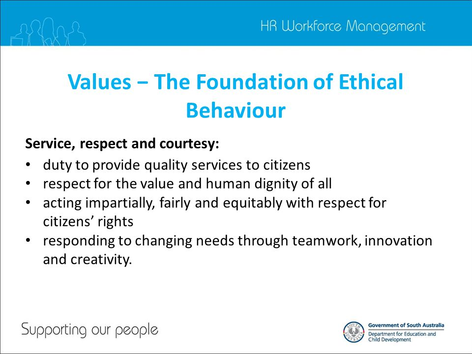 Values − The Foundation of Ethical Behaviour Service, respect and courtesy: duty to provide quality services to citizens respect for the value and human dignity of all acting impartially, fairly and equitably with respect for citizens' rights responding to changing needs through teamwork, innovation and creativity.