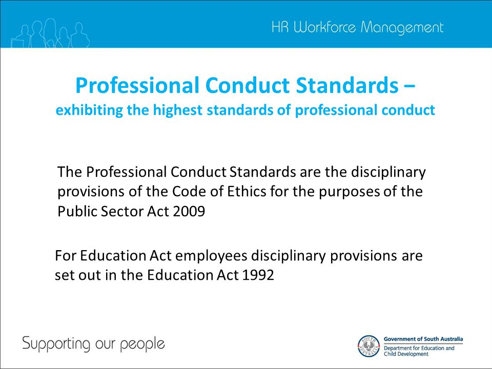 Professional Conduct Standards − exhibiting the highest standards of professional conduct The Professional Conduct Standards are the disciplinary provisions of the Code of Ethics for the purposes of the Public Sector Act 2009 For Education Act employees disciplinary provisions are set out in the Education Act 1992