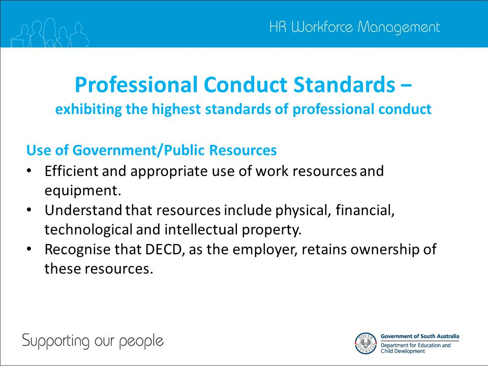 Professional Conduct Standards − exhibiting the highest standards of professional conduct Efficient and appropriate use of work resources and equipment.