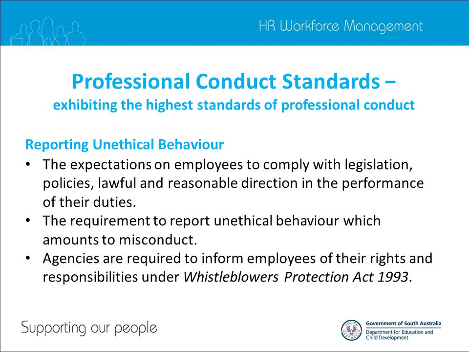 Professional Conduct Standards − exhibiting the highest standards of professional conduct The expectations on employees to comply with legislation, policies, lawful and reasonable direction in the performance of their duties.