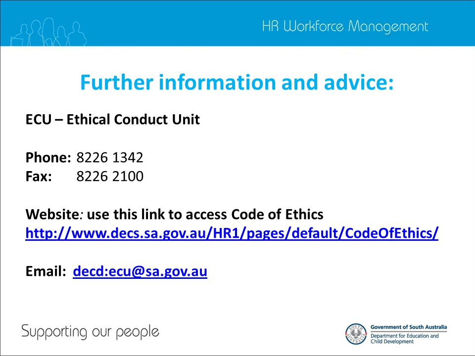 Further information and advice: ECU – Ethical Conduct Unit Phone: Fax: Website: use this link to access Code of Ethics