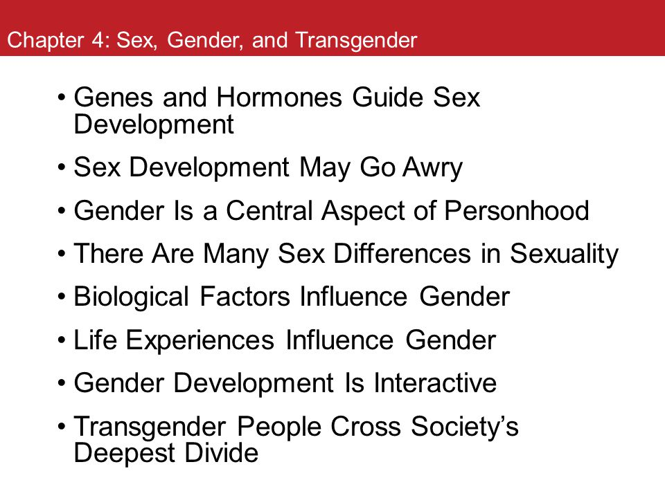 Chapter 4: Sex, Gender, and Transgender Genes and Hormones Guide Sex Development Sex Development May Go Awry Gender Is a Central Aspect of Personhood
