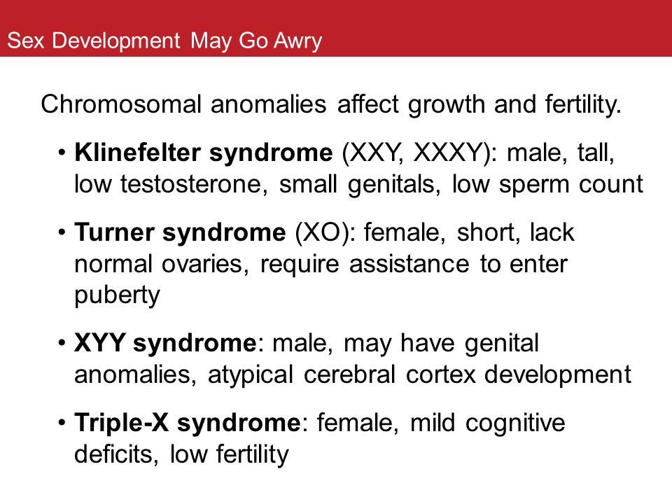 Sex Development May Go Awry Chromosomal anomalies affect growth and fertility. Klinefelter syndrome (XXY, XXXY): male, tall, low testosterone, small g