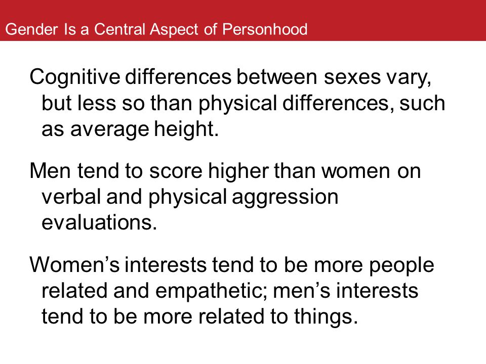 Gender Is a Central Aspect of Personhood Cognitive differences between sexes vary, but less so than physical differences, such as average height. Men