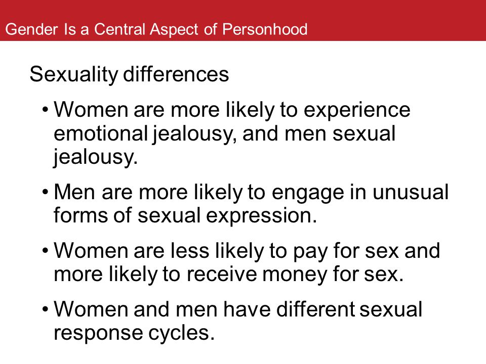Gender Is a Central Aspect of Personhood Sexuality differences Women are more likely to experience emotional jealousy, and men sexual jealousy. Men ar