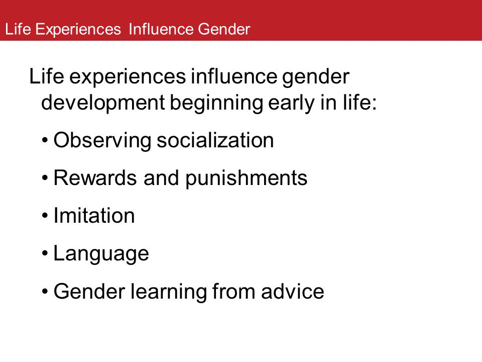 Life Experiences Influence Gender Life experiences influence gender development beginning early in life: Observing socialization Rewards and punishmen