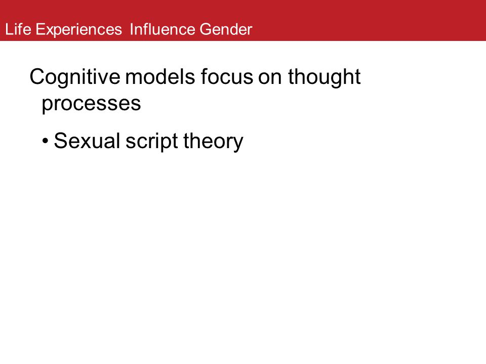 Life Experiences Influence Gender Cognitive models focus on thought processes Sexual script theory