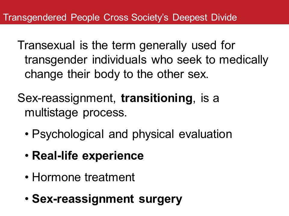 Transgendered People Cross Society's Deepest Divide Transexual is the term generally used for transgender individuals who seek to medically change the