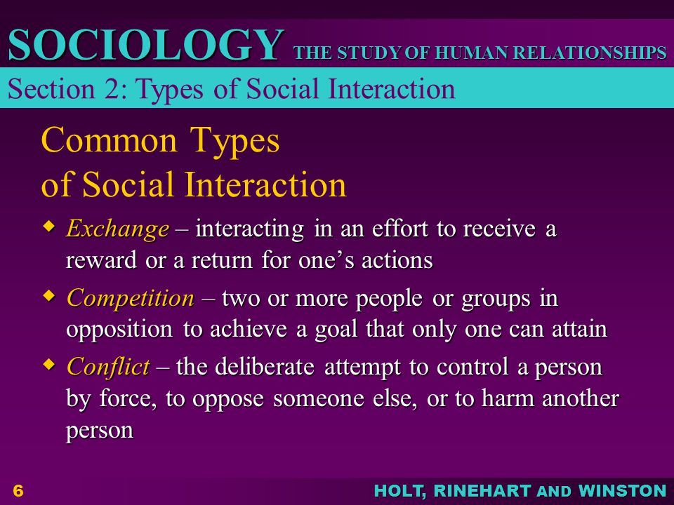 THE STUDY OF HUMAN RELATIONSHIPS SOCIOLOGY HOLT, RINEHART AND WINSTON 6 Common Types of Social Interaction  Exchange – interacting in an effort to re