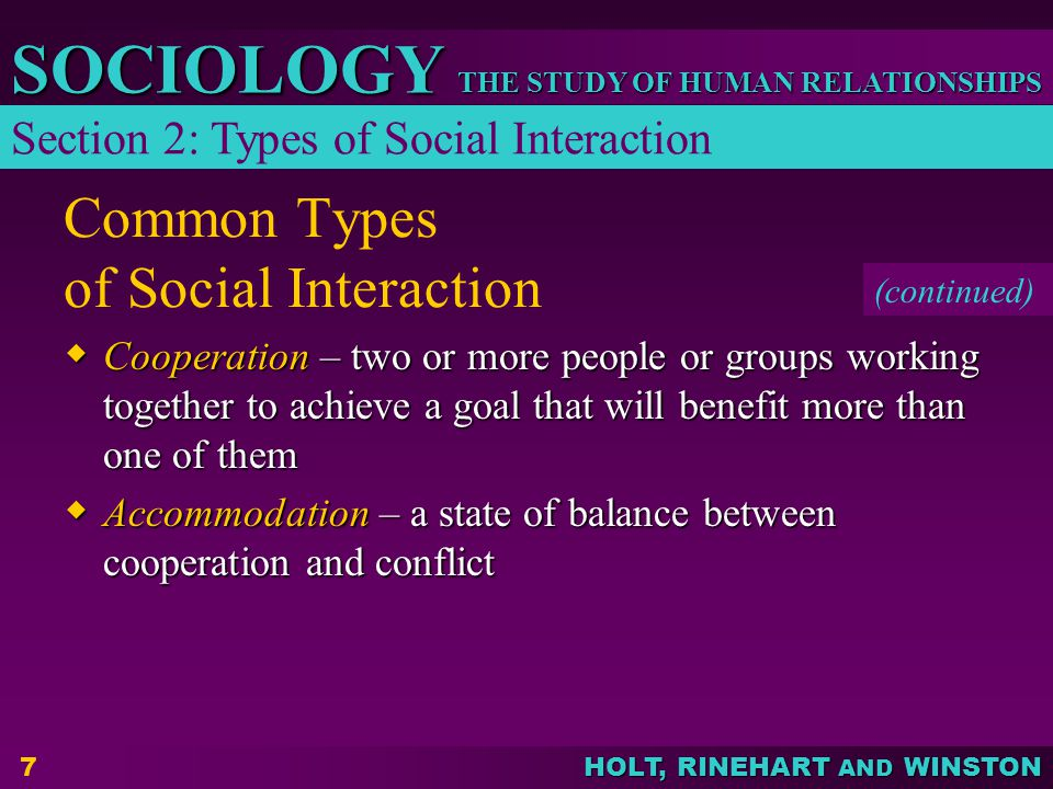 THE STUDY OF HUMAN RELATIONSHIPS SOCIOLOGY HOLT, RINEHART AND WINSTON 7 Common Types of Social Interaction  Cooperation – two or more people or group